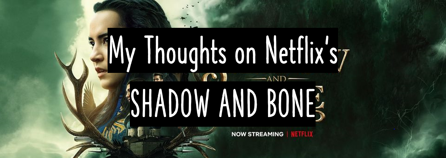 Shadow and Bone – My Thoughts on the Netflix Series (With Spoilers!!)
